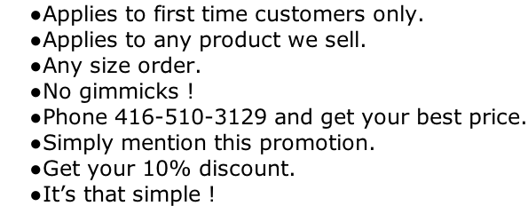 Applies to first time customers only. Applies to any product we sell. Any size order. No gimmicks ! Phone 416-510-3129 and get your best price. Simply mention this promotion. Get your 10% discount. It's that simple !
